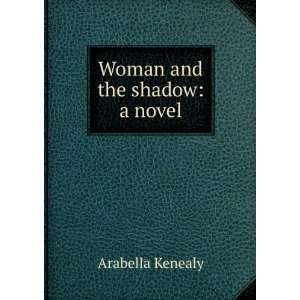 Woman and the shadow a novel Arabella Kenealy Books