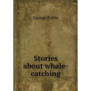 Stories about whale catching. pt. 627 George Tuttle Books