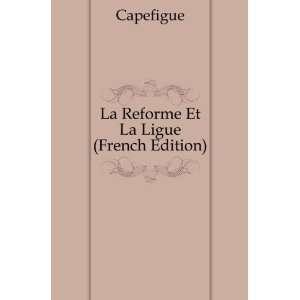 La Reforme Et La Ligue (French Edition) Capefigue Books