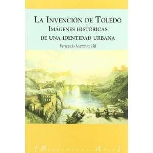 La Invencion de Toledo Imagenes Historicas de Una Identidad Urbana